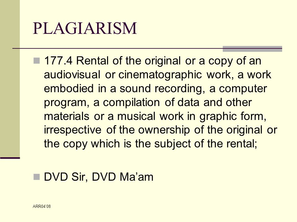 ARR04 08 PLAGIARISM 177.4 Rental of the original or a copy of an audiovisual or cinematographic work, a work embodied in a sound recording, a computer program, a compilation of data and other materials or a musical work in graphic form, irrespective of the ownership of the original or the copy which is the subject of the rental; DVD Sir, DVD Ma'am
