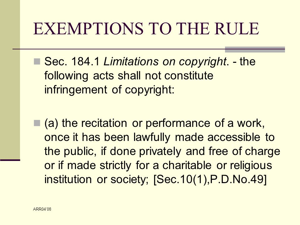 ARR04 08 EXEMPTIONS TO THE RULE (b) The making of quotations from a published work if they are compatible with fair use and only to the extent justified for the purpose, including quotations from newspaper articles and periodicals in the form of press summaries; Provided, that the source and the name of the author, if appearing on the work are mentioned; (Sec.11,3 rd par.P.D.49)