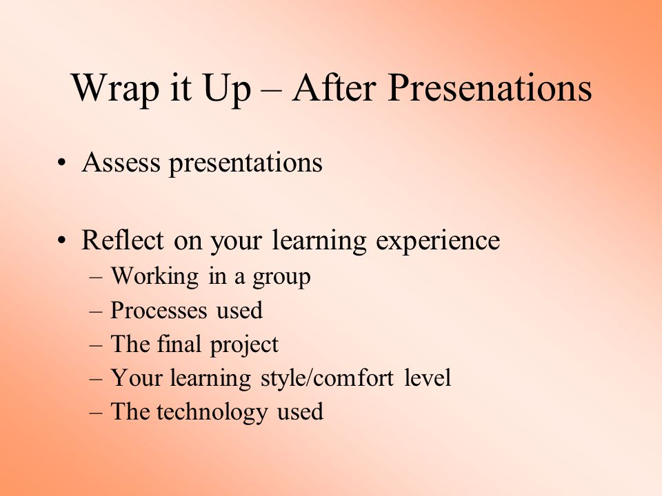 Wrap it Up – After Presenations Assess presentations Reflect on your learning experience –Working in a group –Processes used –The final project –Your learning style/comfort level –The technology used