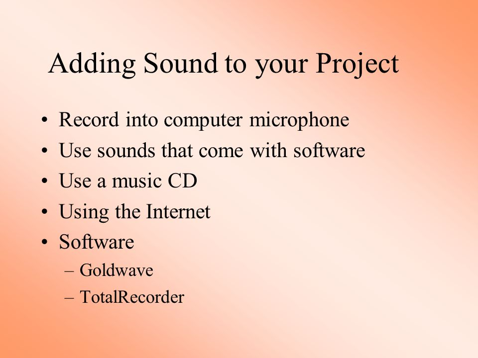 Adding Sound to your Project Record into computer microphone Use sounds that come with software Use a music CD Using the Internet Software –Goldwave –TotalRecorder