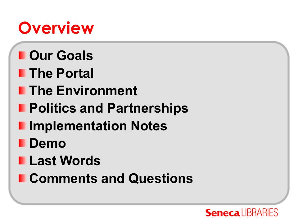 The Portal: MySeneca History September 2000: Launch of BlackBoard CMS (Version 4) October 2000: First demo of library material in BB December 2000: First Portal Committee Meeting Summer 2001: First draft of student portal (with library portal) January 2002: Launch of My.Seneca Spring 2003: Load issues after upgrade to BB 6 October 2004: Launch of Employee Portal November 2004: First discussions about a library portal December 2004: Access to library module admin April 2005: Library development tab and modules August 2005: Launch of first non- ITT Student Services Tab