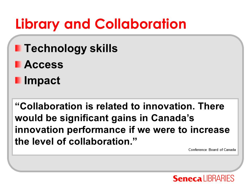 """Library and Collaboration Technology skills Access Impact """"Collaboration is related to innovation. There would be significant gains in Canada's innova"""