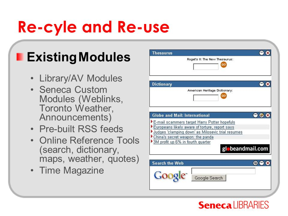 Re-cyle and Re-use Existing Modules Library/AV Modules Seneca Custom Modules (Weblinks, Toronto Weather, Announcements) Pre-built RSS feeds Online Ref