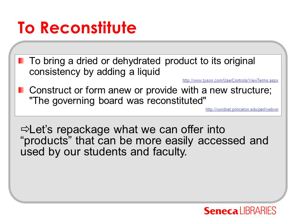 To Reconstitute To bring a dried or dehydrated product to its original consistency by adding a liquid http://www.tyson.com/UserControls/ViewTerms.aspx Construct or form anew or provide with a new structure; The governing board was reconstituted http://wordnet.princeton.edu/perl/webwn  Let's repackage what we can offer into products that can be more easily accessed and used by our students and faculty.
