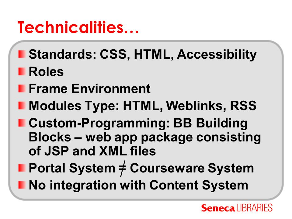 Technicalities… Standards: CSS, HTML, Accessibility Roles Frame Environment Modules Type: HTML, Weblinks, RSS Custom-Programming: BB Building Blocks – web app package consisting of JSP and XML files Portal System = Courseware System No integration with Content System