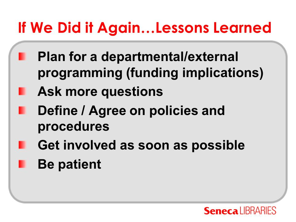 If We Did it Again…Lessons Learned Plan for a departmental/external programming (funding implications) Ask more questions Define / Agree on policies a
