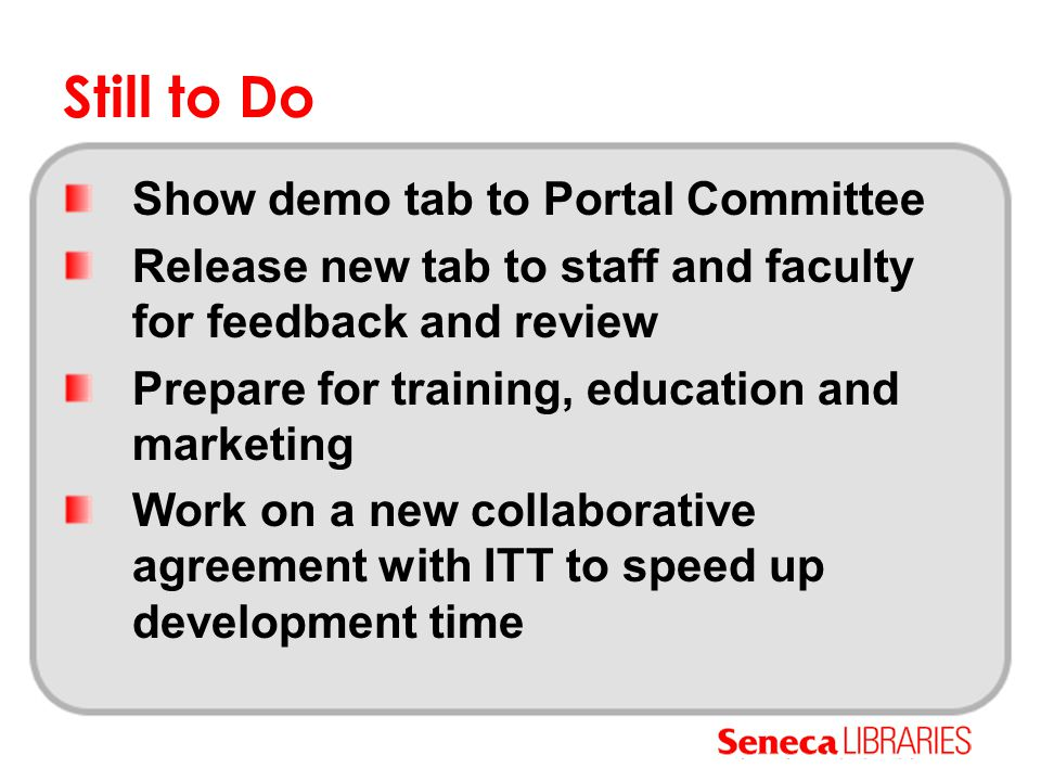Still to Do Show demo tab to Portal Committee Release new tab to staff and faculty for feedback and review Prepare for training, education and marketing Work on a new collaborative agreement with ITT to speed up development time