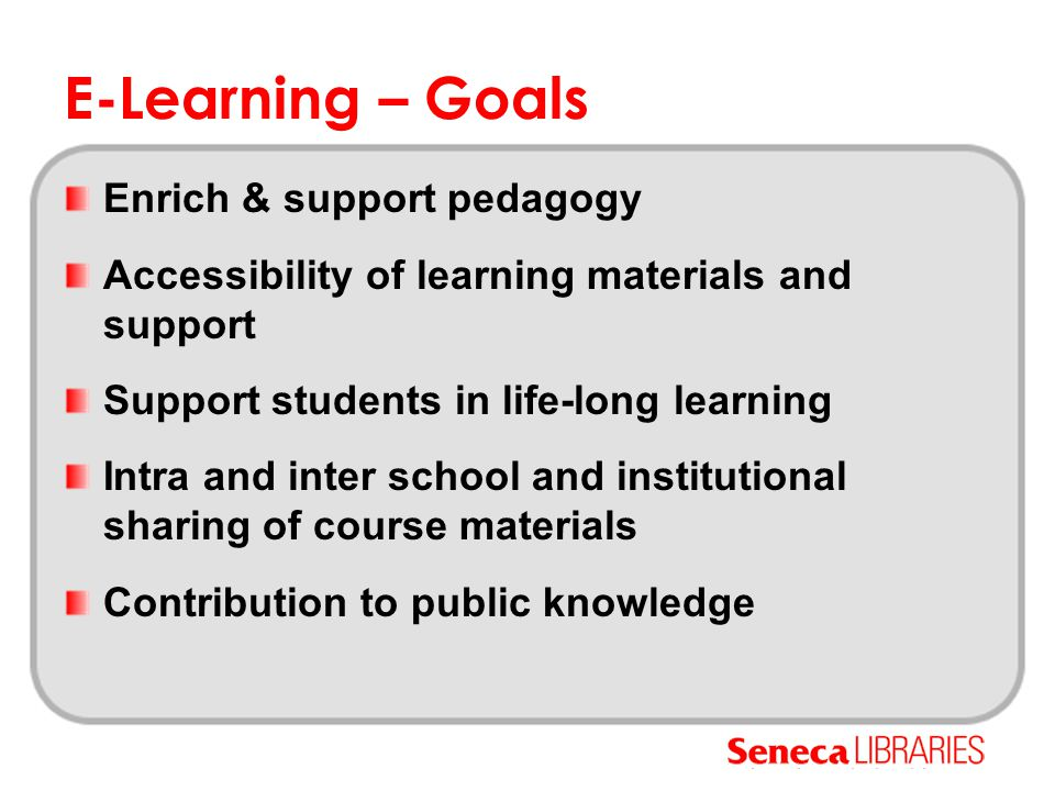 E-Learning – Goals Enrich & support pedagogy Accessibility of learning materials and support Support students in life-long learning Intra and inter school and institutional sharing of course materials Contribution to public knowledge
