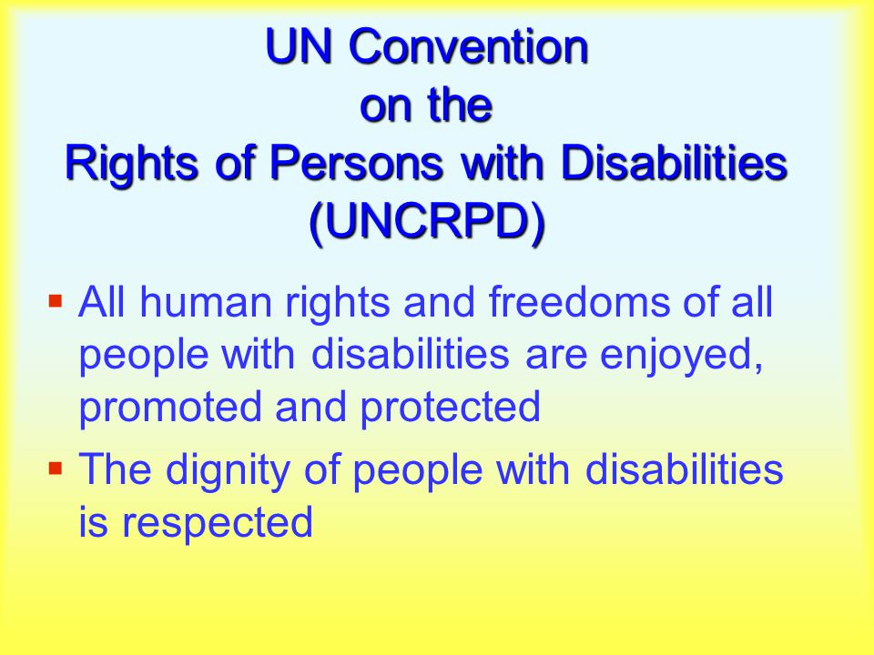 UN Convention on the Rights of Persons with Disabilities (UNCRPD)  All human rights and freedoms of all people with disabilities are enjoyed, promoted and protected  The dignity of people with disabilities is respected
