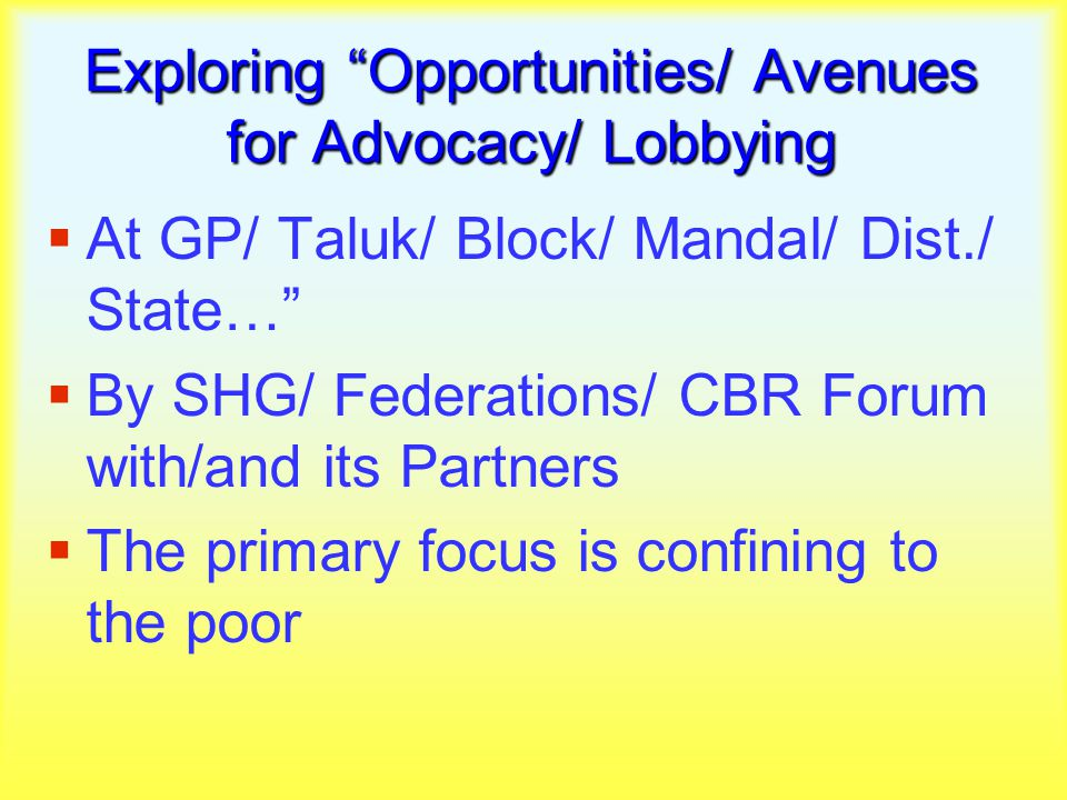 Exploring Opportunities/ Avenues for Advocacy/ Lobbying  At GP/ Taluk/ Block/ Mandal/ Dist./ State…  By SHG/ Federations/ CBR Forum with/and its Partners  The primary focus is confining to the poor