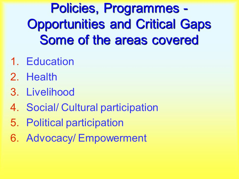 Policies, Programmes - Opportunities and Critical Gaps Some of the areas covered 1.Education 2.Health 3.Livelihood 4.Social/ Cultural participation 5.Political participation 6.Advocacy/ Empowerment