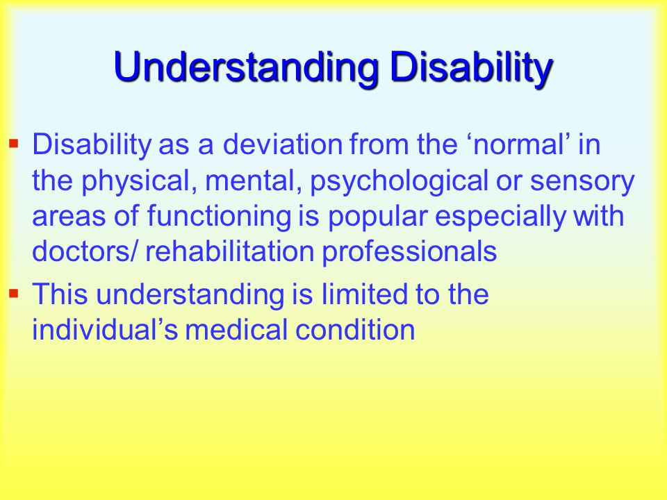 Understanding Disability  Disability as a deviation from the 'normal' in the physical, mental, psychological or sensory areas of functioning is popular especially with doctors/ rehabilitation professionals  This understanding is limited to the individual's medical condition