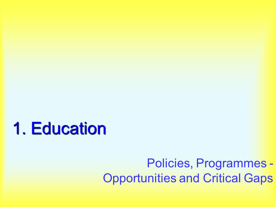 1. Education Policies, Programmes - Opportunities and Critical Gaps