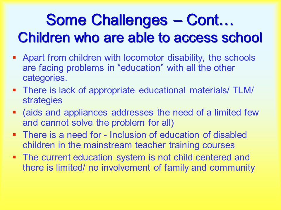 Some Challenges – Cont… Children who are able to access school  Apart from children with locomotor disability, the schools are facing problems in education with all the other categories.