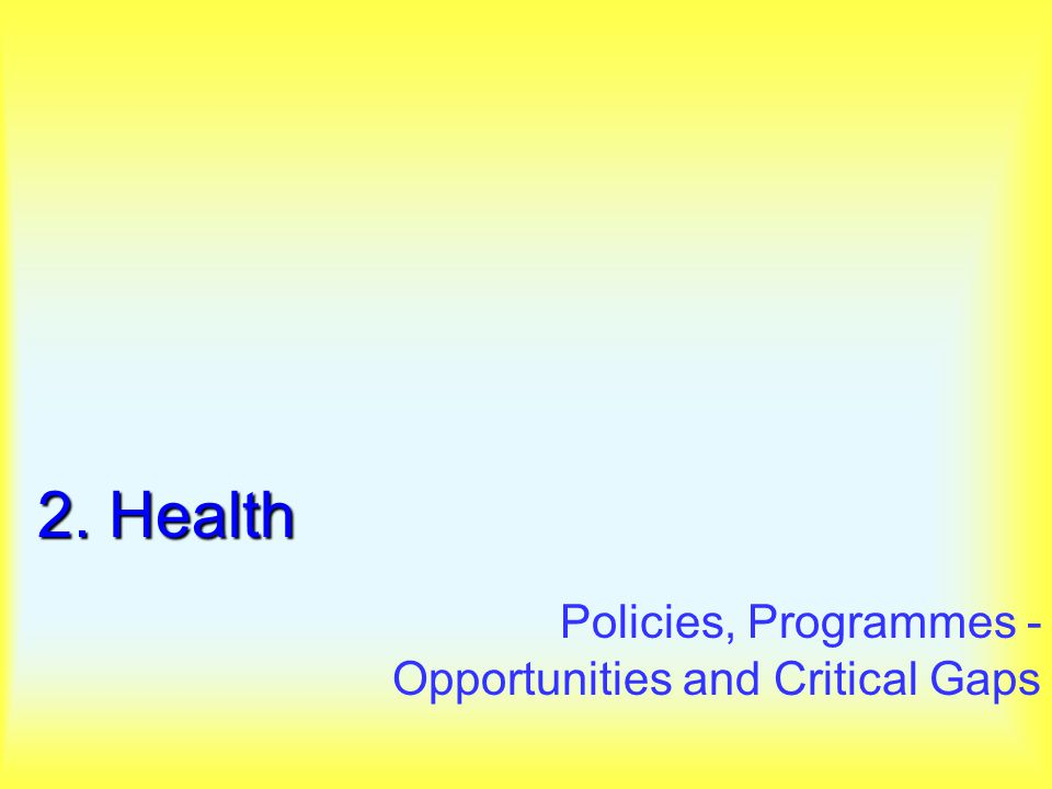 2. Health Policies, Programmes - Opportunities and Critical Gaps