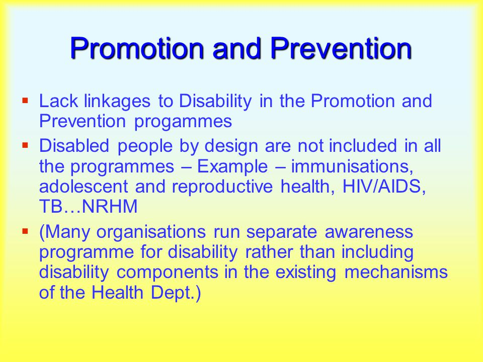 Promotion and Prevention  Lack linkages to Disability in the Promotion and Prevention progammes  Disabled people by design are not included in all the programmes – Example – immunisations, adolescent and reproductive health, HIV/AIDS, TB…NRHM  (Many organisations run separate awareness programme for disability rather than including disability components in the existing mechanisms of the Health Dept.)