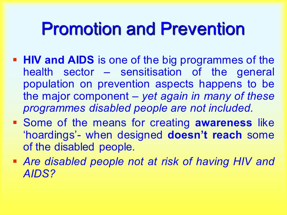 Promotion and Prevention  HIV and AIDS is one of the big programmes of the health sector – sensitisation of the general population on prevention aspects happens to be the major component – yet again in many of these programmes disabled people are not included.