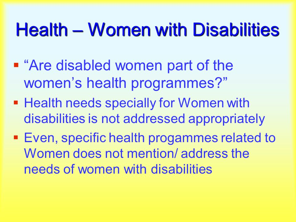 Health – Women with Disabilities  Are disabled women part of the women's health programmes  Health needs specially for Women with disabilities is not addressed appropriately  Even, specific health progammes related to Women does not mention/ address the needs of women with disabilities