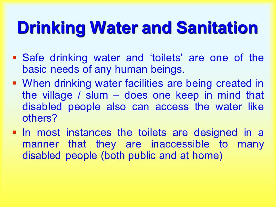 Drinking Water and Sanitation  Safe drinking water and 'toilets' are one of the basic needs of any human beings.