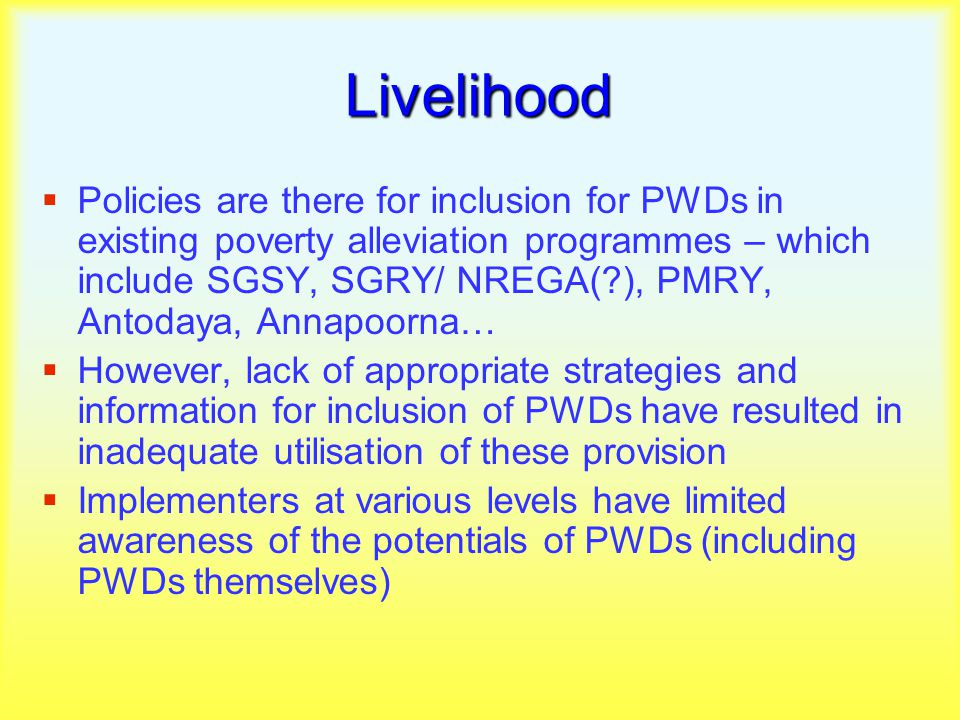 Livelihood  Policies are there for inclusion for PWDs in existing poverty alleviation programmes – which include SGSY, SGRY/ NREGA( ), PMRY, Antodaya, Annapoorna…  However, lack of appropriate strategies and information for inclusion of PWDs have resulted in inadequate utilisation of these provision  Implementers at various levels have limited awareness of the potentials of PWDs (including PWDs themselves)