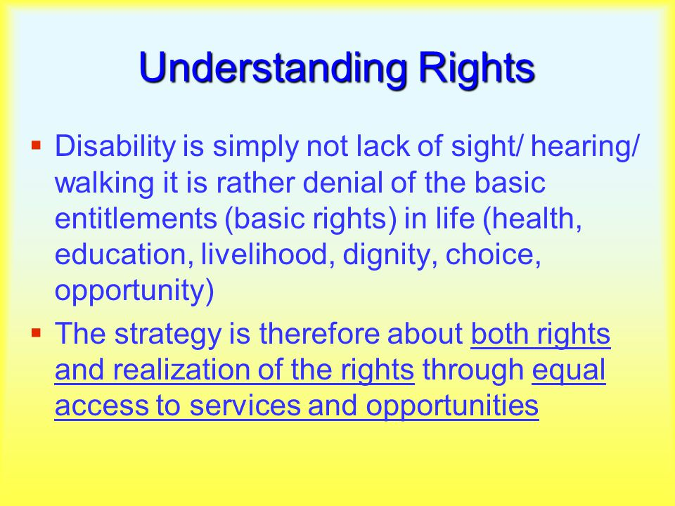 Understanding Rights  Disability is simply not lack of sight/ hearing/ walking it is rather denial of the basic entitlements (basic rights) in life (health, education, livelihood, dignity, choice, opportunity)  The strategy is therefore about both rights and realization of the rights through equal access to services and opportunities