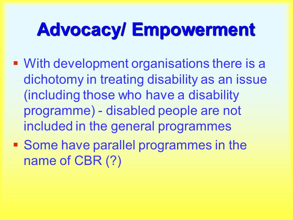 Advocacy/ Empowerment  With development organisations there is a dichotomy in treating disability as an issue (including those who have a disability programme) - disabled people are not included in the general programmes  Some have parallel programmes in the name of CBR ( )