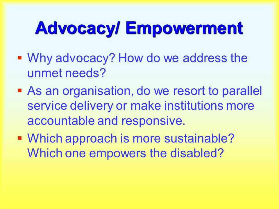 Advocacy/ Empowerment  Why advocacy. How do we address the unmet needs.