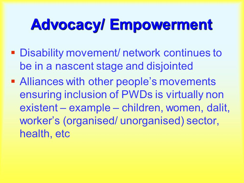 Advocacy/ Empowerment  Disability movement/ network continues to be in a nascent stage and disjointed  Alliances with other people's movements ensuring inclusion of PWDs is virtually non existent – example – children, women, dalit, worker's (organised/ unorganised) sector, health, etc
