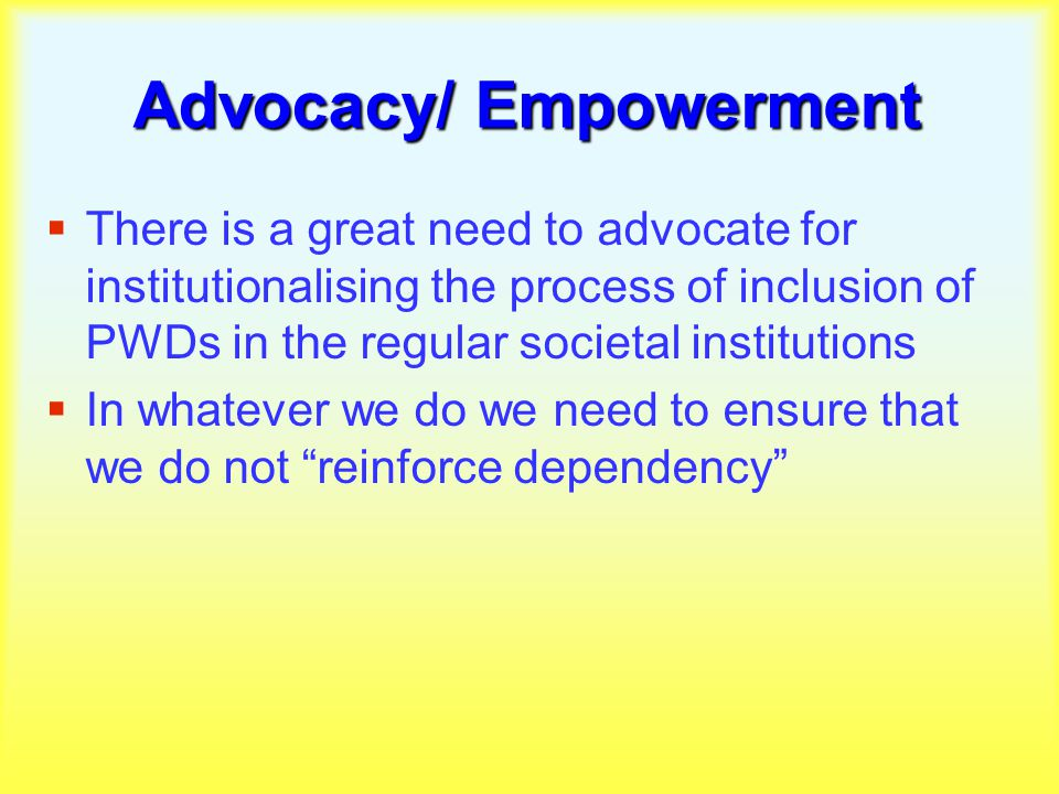 Advocacy/ Empowerment  There is a great need to advocate for institutionalising the process of inclusion of PWDs in the regular societal institutions  In whatever we do we need to ensure that we do not reinforce dependency