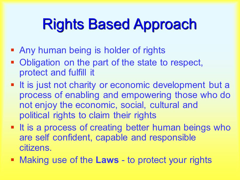 Rights Based Approach  Any human being is holder of rights  Obligation on the part of the state to respect, protect and fulfill it  It is just not charity or economic development but a process of enabling and empowering those who do not enjoy the economic, social, cultural and political rights to claim their rights  It is a process of creating better human beings who are self confident, capable and responsible citizens.