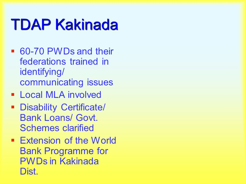 TDAP Kakinada  60-70 PWDs and their federations trained in identifying/ communicating issues  Local MLA involved  Disability Certificate/ Bank Loans/ Govt.