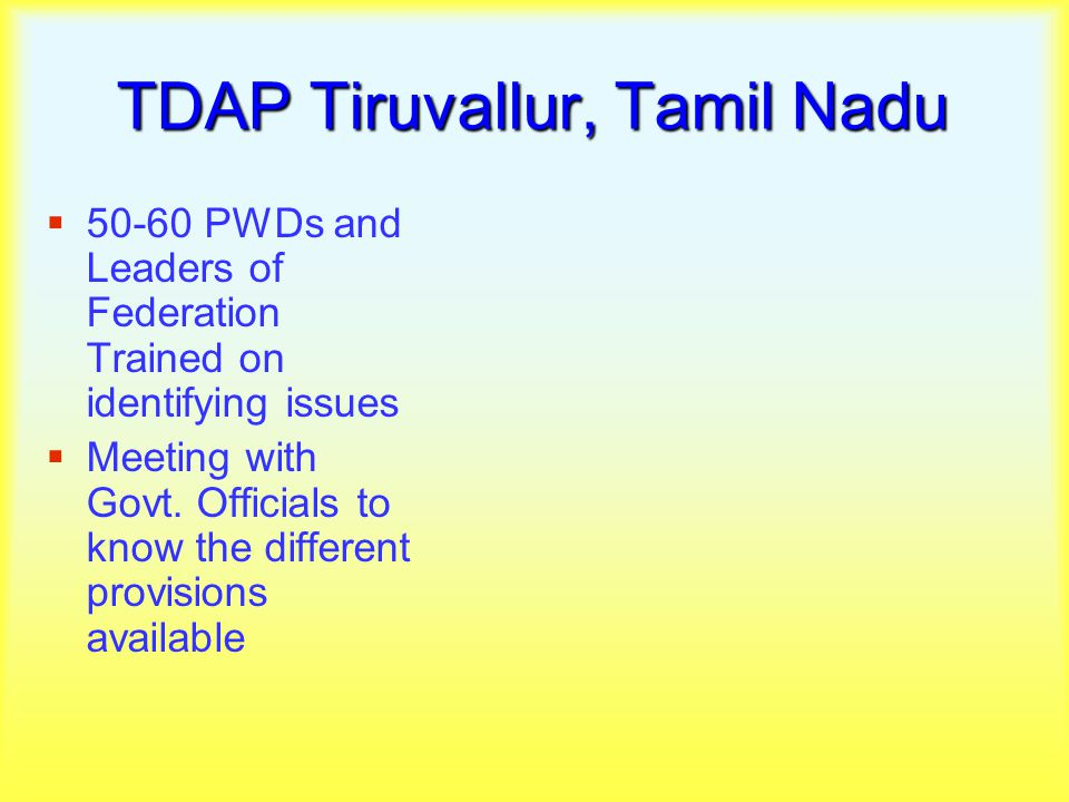 TDAP Tiruvallur, Tamil Nadu  50-60 PWDs and Leaders of Federation Trained on identifying issues  Meeting with Govt.