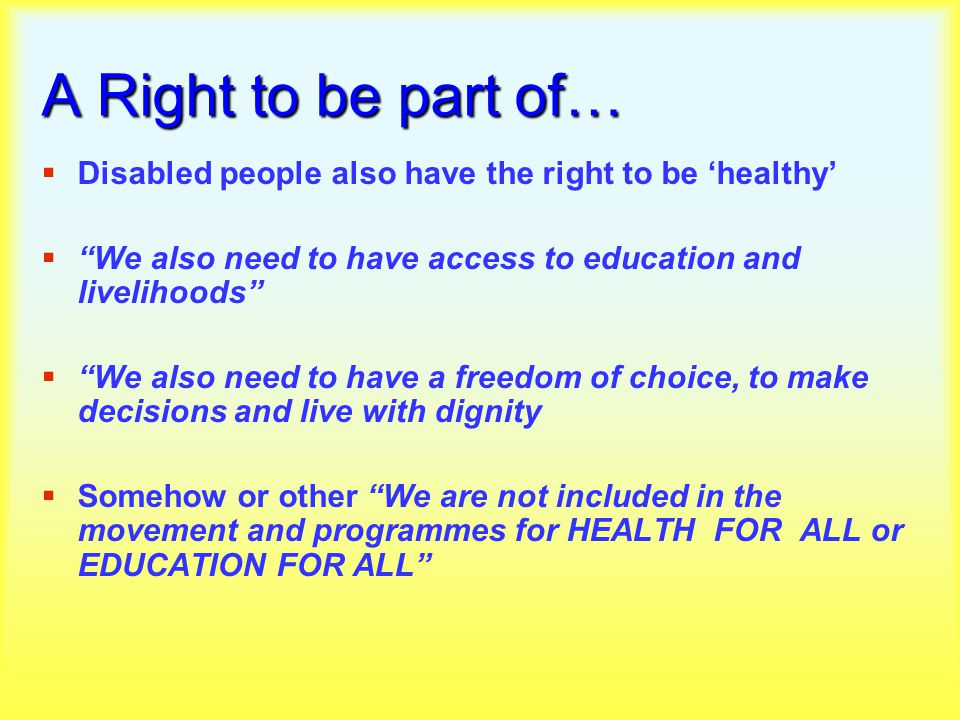 A Right to be part of…  Disabled people also have the right to be 'healthy'  We also need to have access to education and livelihoods  We also need to have a freedom of choice, to make decisions and live with dignity  Somehow or other We are not included in the movement and programmes for HEALTH FOR ALL or EDUCATION FOR ALL