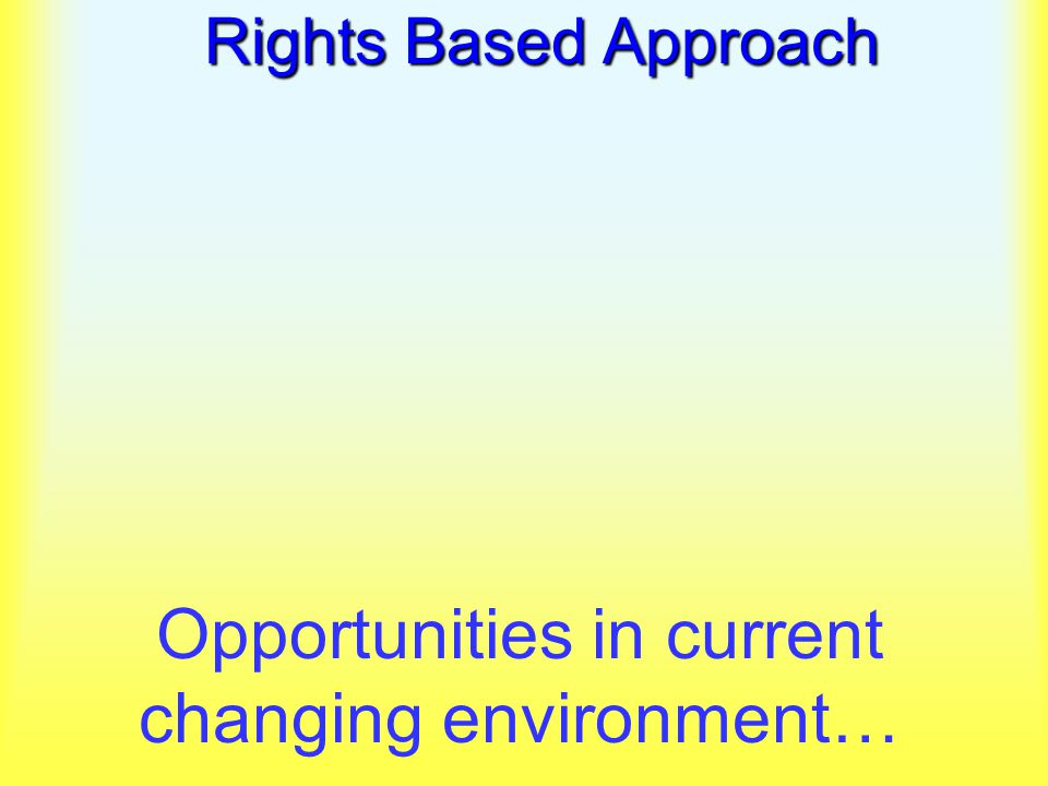 Rights Based Approach Opportunities in current changing environment…
