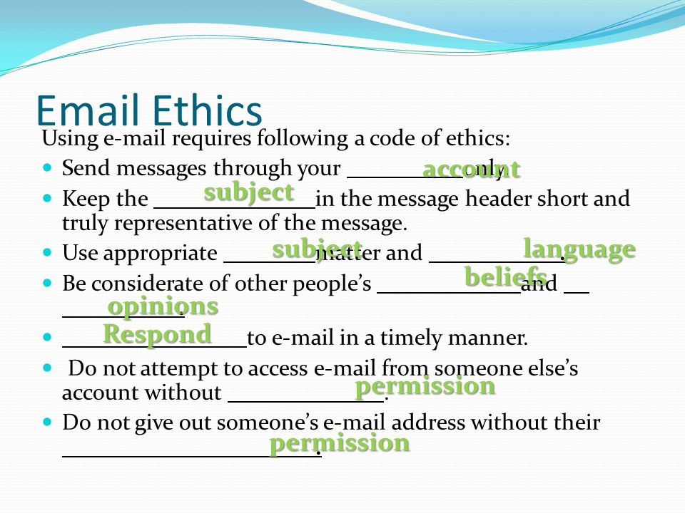 Email Ethics Using e-mail requires following a code of ethics: Send messages through your only.