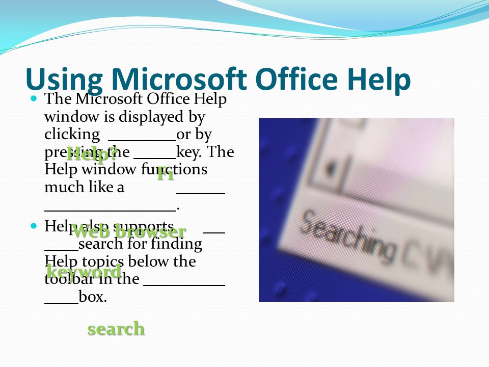 Using Microsoft Office Help The Microsoft Office Help window is displayed by clicking or by pressing the key. The Help window functions much like a. H