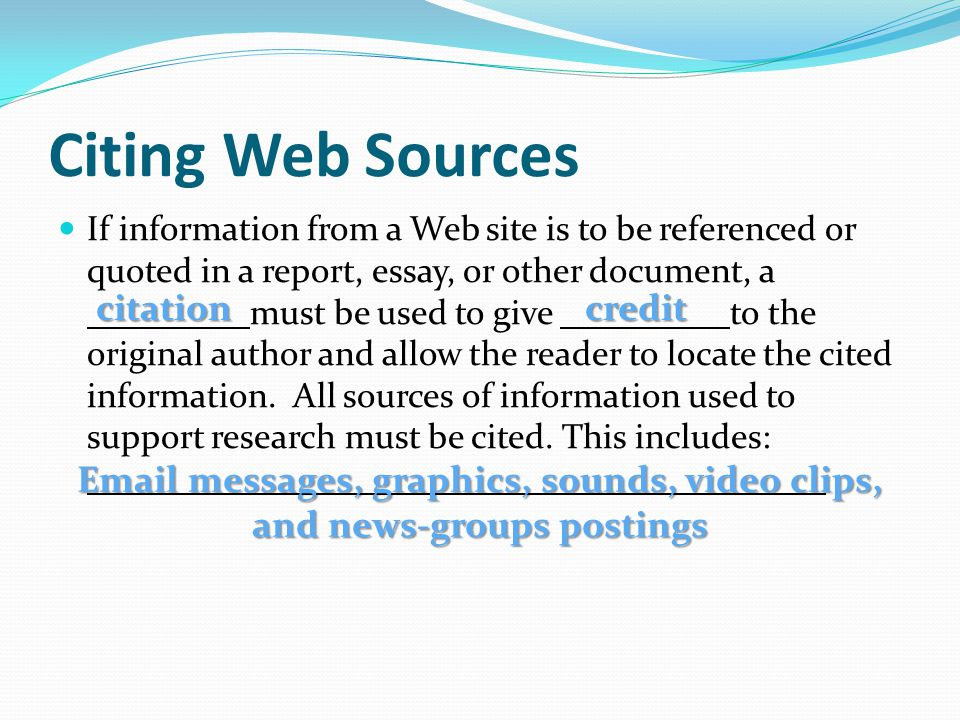 Citing Web Sources If information from a Web site is to be referenced or quoted in a report, essay, or other document, a must be used to give to the original author and allow the reader to locate the cited information.