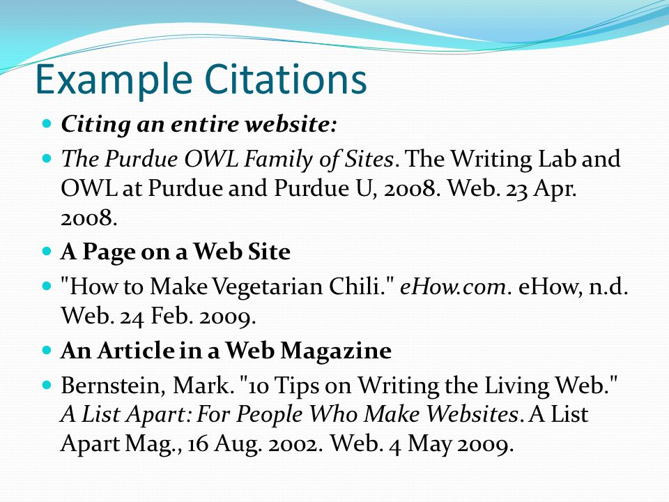 Example Citations Citing an entire website: The Purdue OWL Family of Sites. The Writing Lab and OWL at Purdue and Purdue U, 2008. Web. 23 Apr. 2008. A