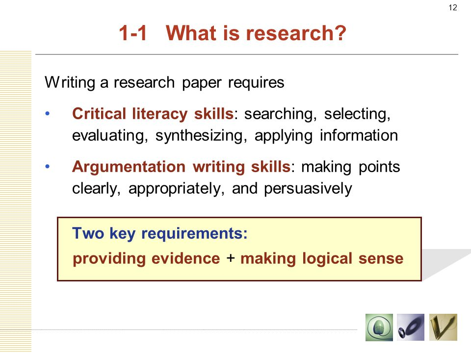 12 Writing a research paper requires Critical literacy skills: searching, selecting, evaluating, synthesizing, applying information Argumentation writing skills: making points clearly, appropriately, and persuasively Two key requirements: providing evidence + making logical sense 1-1 What is research?