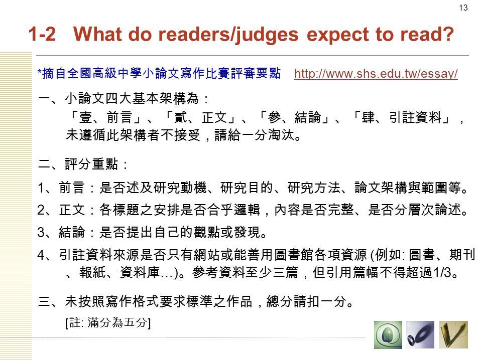 13 * 摘自全國高級中學小論文寫作比賽評審要點 http://www.shs.edu.tw/essay/http://www.shs.edu.tw/essay/ 一、小論文四大基本架構為: 「壹、前言」、「貳、正文」、「參、結論」、「肆、引註資料」, 未遵循此架構者不接受,請給一分淘汰。 二、評分重點: 1 、前言:是否述及研究動機、研究目的、研究方法、論文架構與範圍等。 2 、正文:各標題之安排是否合乎邏輯,內容是否完整、是否分層次論述。 3 、結論:是否提出自己的觀點或發現。 4 、引註資料來源是否只有網站或能善用圖書館各項資源 ( 例如 : 圖書、期刊 、報紙、資料庫 …) 。參考資料至少三篇,但引用篇幅不得超過 1/3 。 三、未按照寫作格式要求標準之作品,總分請扣一分。 [ 註 : 滿分為五分 ] 1-2 What do readers/judges expect to read