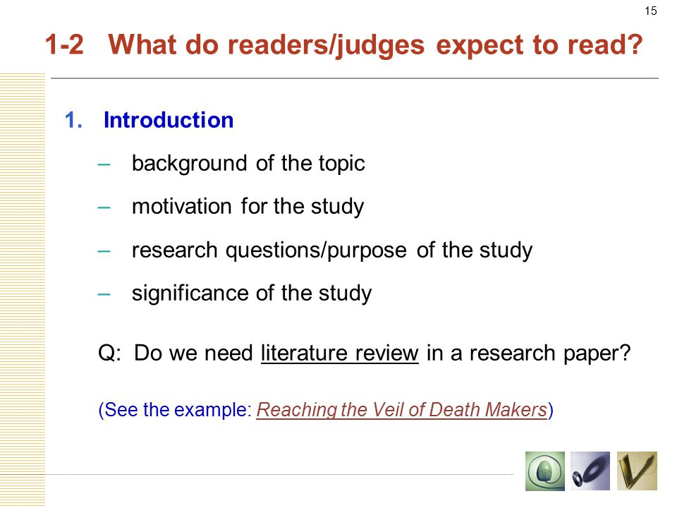 15 1.Introduction –background of the topic –motivation for the study –research questions/purpose of the study –significance of the study Q: Do we need literature review in a research paper.