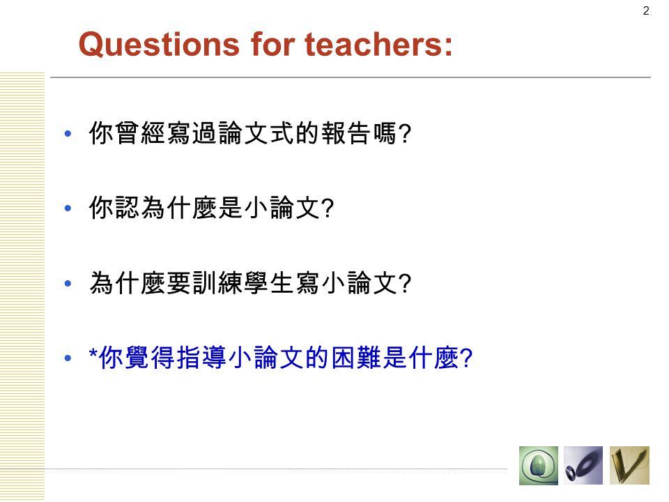 2 Questions for teachers: 你曾經寫過論文式的報告嗎 你認為什麼是小論文 為什麼要訓練學生寫小論文 * 你覺得指導小論文的困難是什麼