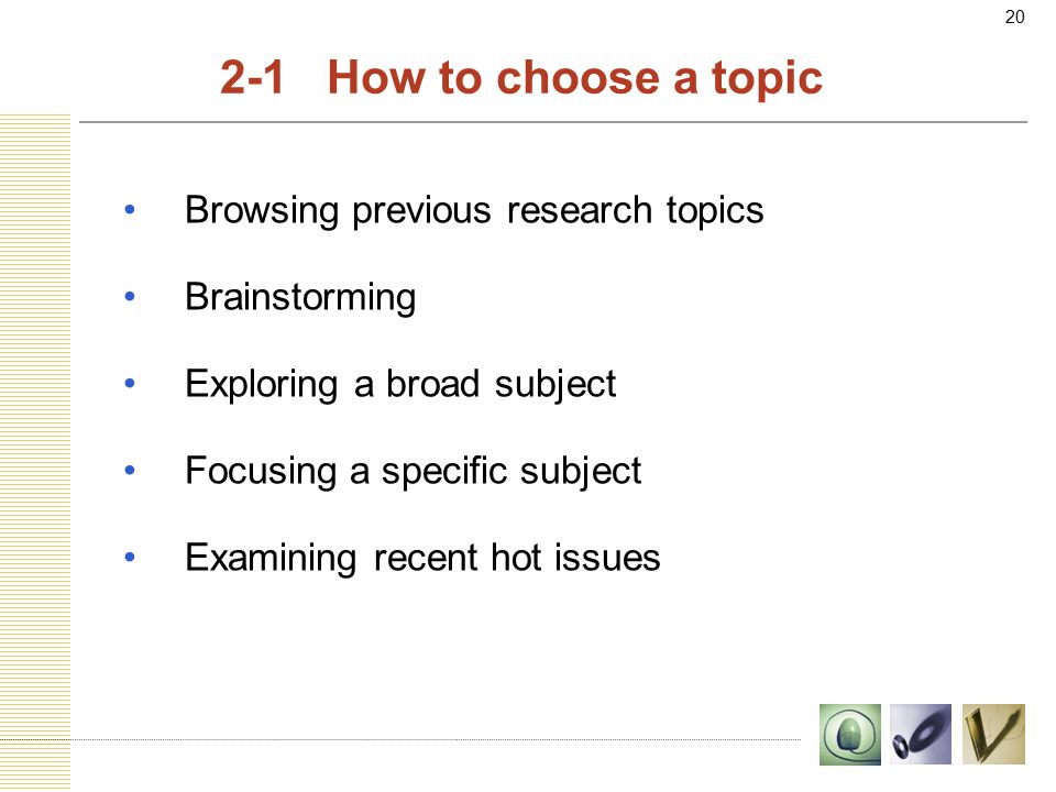 20 2-1 How to choose a topic Browsing previous research topics Brainstorming Exploring a broad subject Focusing a specific subject Examining recent hot issues
