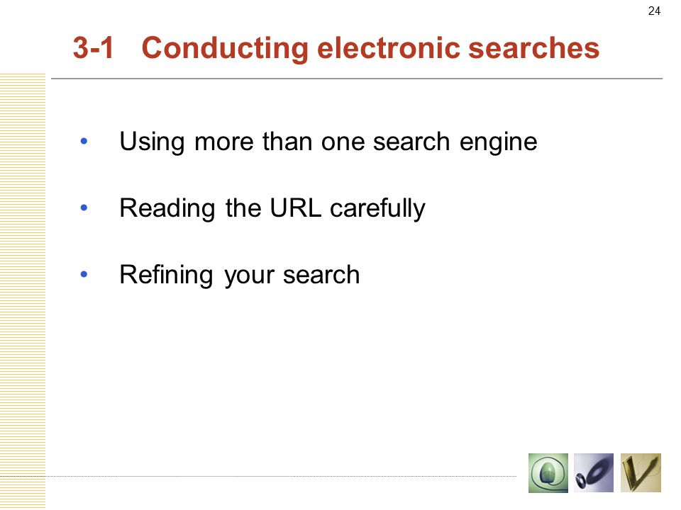 24 3-1 Conducting electronic searches Using more than one search engine Reading the URL carefully Refining your search