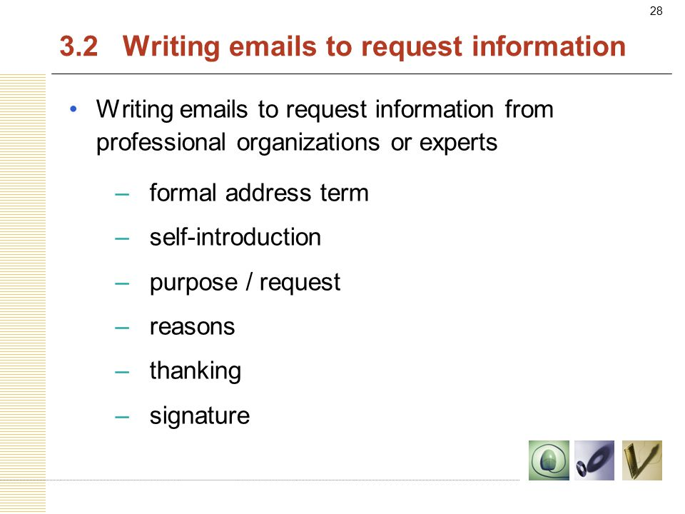 28 3.2 Writing emails to request information Writing emails to request information from professional organizations or experts –formal address term –self-introduction –purpose / request –reasons –thanking –signature