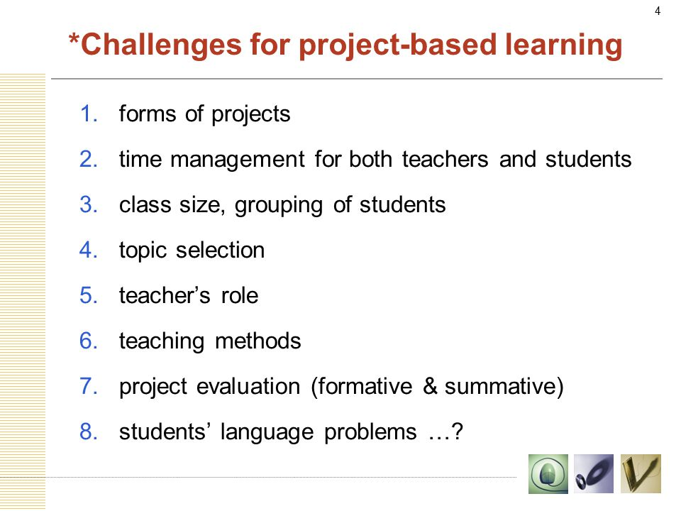 4 *Challenges for project-based learning 1.forms of projects 2.time management for both teachers and students 3.class size, grouping of students 4.topic selection 5.teacher's role 6.teaching methods 7.project evaluation (formative & summative) 8.students' language problems …?
