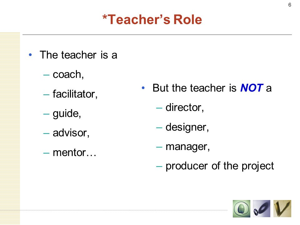 6 *Teacher's Role The teacher is a –coach, –facilitator, –guide, –advisor, –mentor… But the teacher is NOT a –director, –designer, –manager, –producer of the project