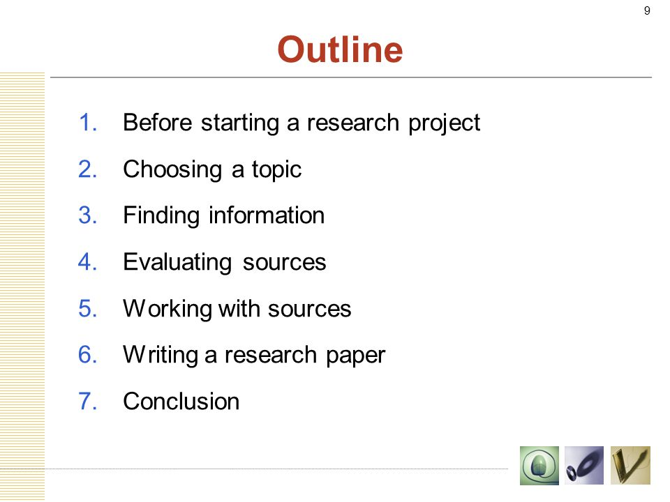 9 Outline 1.Before starting a research project 2.Choosing a topic 3.Finding information 4.Evaluating sources 5.Working with sources 6.Writing a research paper 7.Conclusion