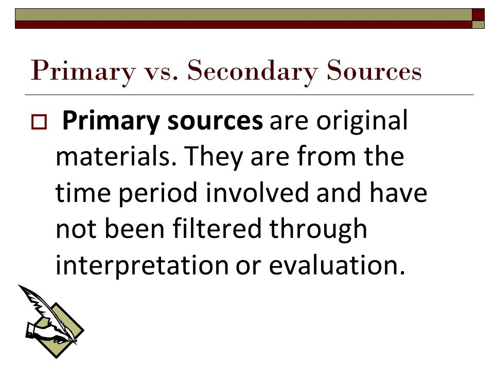 Primary vs. Secondary Sources  Primary sources are original materials.