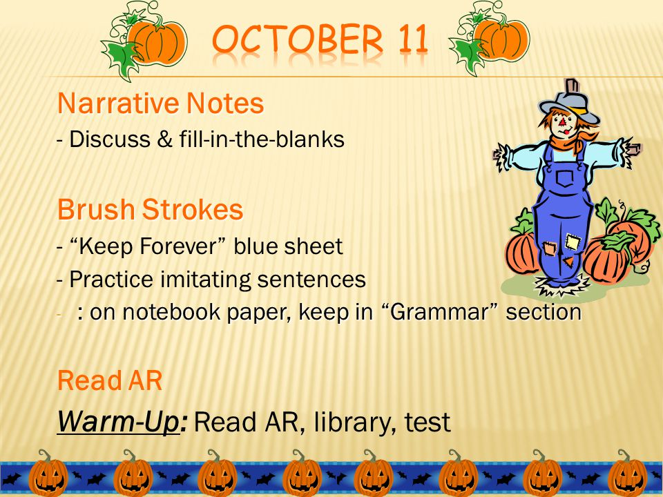 Narrative Notes - Discuss & fill-in-the-blanks Brush Strokes - Keep Forever blue sheet - Practice imitating sentences - : on notebook paper, keep in Grammar section Read AR Warm-Up: Read AR, library, test